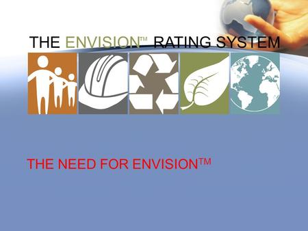THE ENVISION RATING SYSTEM ™ THE NEED FOR ENVISION TM.