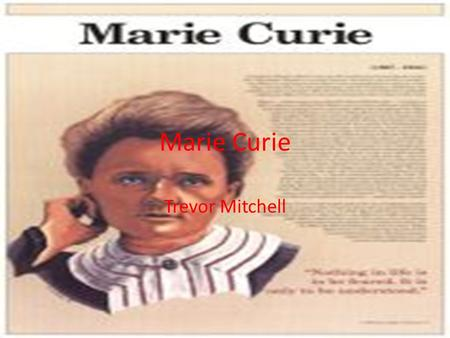 Marie Curie Trevor Mitchell. Her information Born: 7 November 1867 Birthplace: Warsaw, Poland Died: 4 July 1934 (leukemia) Best Known As: Discoverer of.