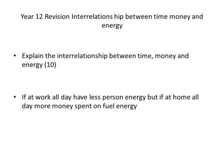 Year 12 Revision Interrelations hip between time money and energy Explain the interrelationship between time, money and energy (10) If at work all day.