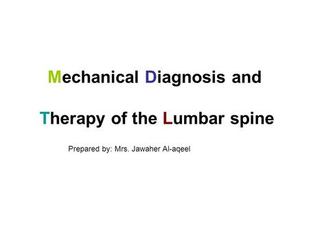 Mechanical Diagnosis and Therapy of the Lumbar spine Prepared by: Mrs. Jawaher Al-aqeel.