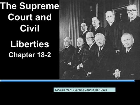 The Supreme Court and Civil Liberties Chapter 18-2 Nine old men: Supreme Court in the 1960s.