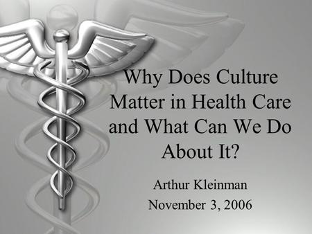 Why Does Culture Matter in Health Care and What Can We Do About It? Arthur Kleinman November 3, 2006.