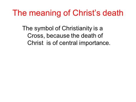 The meaning of Christ's death The symbol of Christianity is a Cross, because the death of Christ is of central importance.
