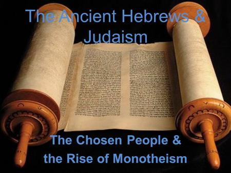 The Ancient Hebrews & Judaism The Chosen People & the Rise of Monotheism.