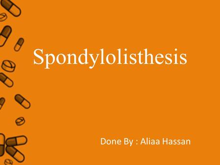 Spondylolisthesis Done By : Aliaa Hassan. Spondylolisthesis Definition The term Spondylolisthesis refers to a condition where one of the vertebrae (usually.