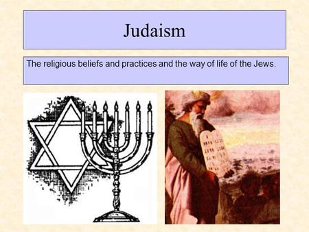 Judaism The religious beliefs and practices and the way of life of the Jews.