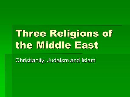Three Religions of the Middle East Christianity, Judaism and Islam.