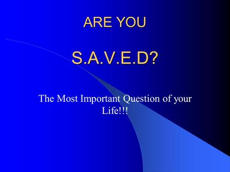 ARE YOU S.A.V.E.D? The Most Important Question of your Life!!!