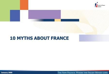 10 MYTHS ABOUT FRANCE January 2008. © AFII 2008 77 bd Saint Jacques 75680 Paris Cedex 14 2 World's 6 th largest economic power at the heart of a 493 million.