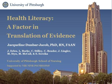 School of Nursing Health Literacy: A Factor in Translation of Evidence Jacqueline Dunbar-Jacob, PhD, RN, FAAN J. Erlen, L. Burke, C. Stilley, C. Bender,