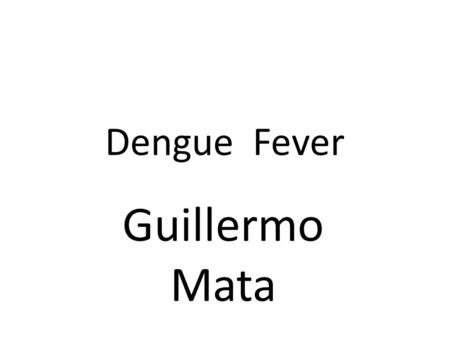 Dengue Fever Guillermo Mata. Dengue fever also known as break bone fever, is an infectious tropical disease caused by the dengue virus.