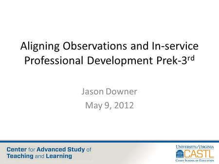 Aligning Observations and In-service Professional Development Prek-3 rd Jason Downer May 9, 2012.