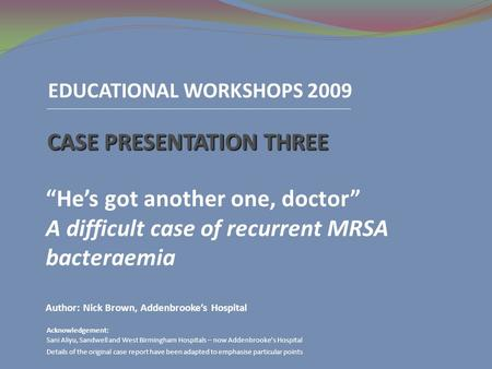 "EDUCATIONAL WORKSHOPS 2009 CASE PRESENTATION THREE ""He's got another one, doctor"" A difficult case of recurrent MRSA bacteraemia Author: Nick Brown, Addenbrooke's."