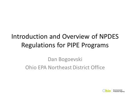 Introduction and Overview of NPDES Regulations for PIPE Programs Dan Bogoevski Ohio EPA Northeast District Office.