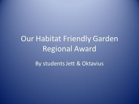 Our Habitat Friendly Garden Regional Award By students Jett & Oktavius.