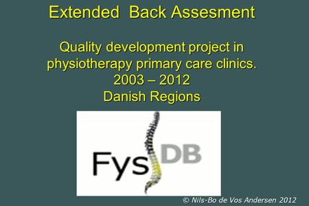 Extended Back Assesment Quality development project in physiotherapy primary care clinics. 2003 – 2012 Danish Regions © Nils-Bo de Vos Andersen 2012.