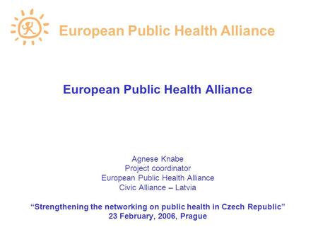 "European Public Health Alliance Agnese Knabe Project coordinator European Public Health Alliance Civic Alliance – Latvia ""Strengthening the networking."