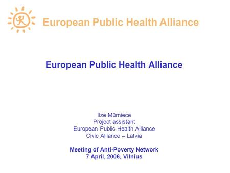 European Public Health Alliance Ilze Mūrniece Project assistant European Public Health Alliance Civic Alliance – Latvia Meeting of Anti-Poverty Network.