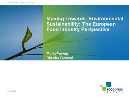 Moving Towards Environmental Sustainability: The European Food Industry Perspective TGDF Food Congress - Antalya 13/11/2013 Mella Frewen Director General.