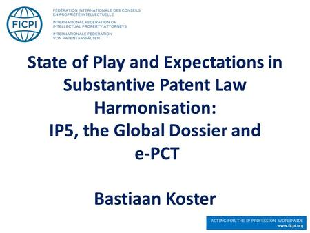 ACTING FOR THE IP PROFESSION WORLDWIDE www.ficpi.org State of Play and Expectations in Substantive Patent Law Harmonisation: IP5, the Global Dossier and.