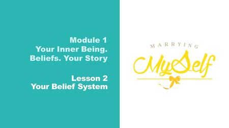 Lesson 2 Your Belief System Module 1 Your Inner Being. Beliefs. Your Story.