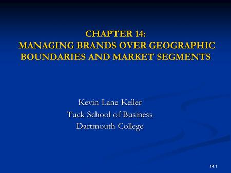 14.1 CHAPTER 14: MANAGING BRANDS OVER GEOGRAPHIC BOUNDARIES AND MARKET SEGMENTS Kevin Lane Keller Tuck School of Business Dartmouth College.