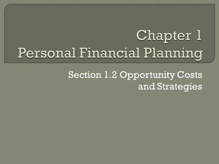 Section 1.2 Opportunity Costs and Strategies.  Personal resources require management just like financial resources.  You have to make choices how you.