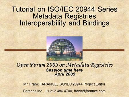 Tutorial on ISO/IEC 20944 Series Metadata Registries Interoperability and Bindings Open Forum 2005 on Metadata Registries Session time here April 2005.