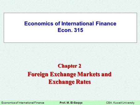 <strong>Economics</strong> of International Finance Prof. M. El-Saqqa CBA. Kuwait University <strong>Economics</strong> of International Finance Econ. 315 Chapter 2 Foreign Exchange Markets.
