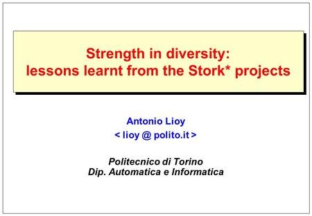 Strength in diversity: lessons learnt from the Stork* projects Antonio Lioy Politecnico di Torino Dip. Automatica e Informatica.