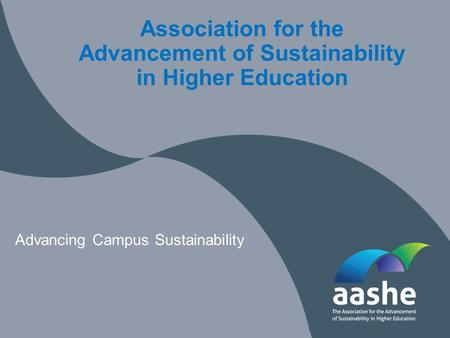 Association for the Advancement of Sustainability in Higher Education Advancing Campus Sustainability.