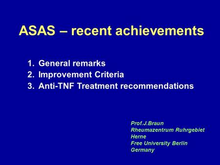 ASAS Berlin Meeting - Questionnaire Results ASAS – recent achievements 1.General remarks 2.Improvement Criteria 3.Anti-TNF Treatment recommendations Prof.J.Braun.