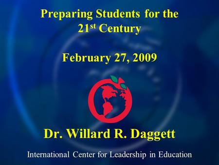 International Center for Leadership in Education Dr. Willard R. Daggett Preparing Students for the 21 st Century February 27, 2009.