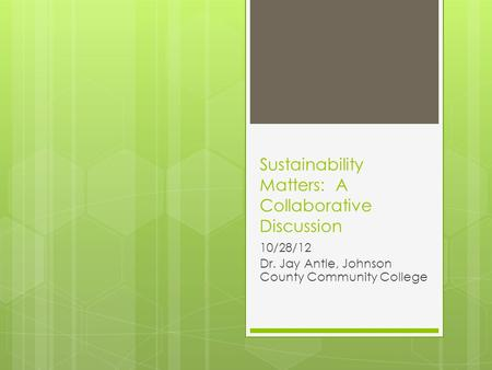 Sustainability Matters: A Collaborative Discussion 10/28/12 Dr. Jay Antle, Johnson County Community College.