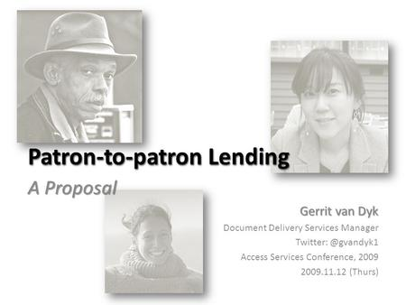 Patron-to-patron Lending A Proposal Gerrit van Dyk Document Delivery Services Manager Access Services Conference, 2009 2009.11.12 (Thurs)
