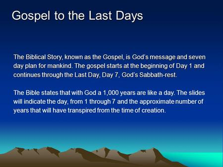The Biblical Story, known as the Gospel, is God's message and seven day plan for mankind. The gospel starts at the beginning of Day 1 and continues through.
