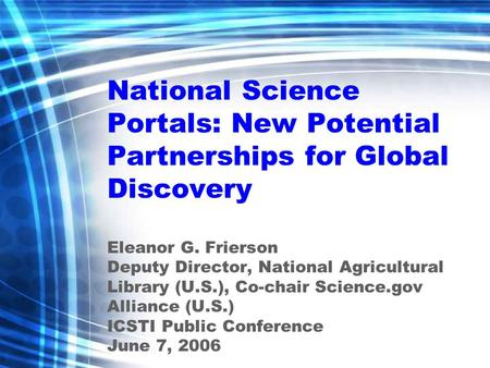 National Science Portals: New Potential Partnerships for Global Discovery Eleanor G. Frierson Deputy Director, National Agricultural Library (U.S.), Co-chair.