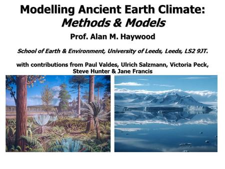 Modelling Ancient Earth Climate: Methods & Models Prof. Alan M. Haywood School of Earth & Environment, University of Leeds, Leeds, LS2 9JT. with contributions.