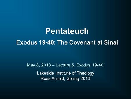 Lakeside Institute of Theology Ross Arnold, Spring 2013 May 8, 2013 – Lecture 5, Exodus 19-40 Pentateuch Exodus 19-40: The Covenant at Sinai.