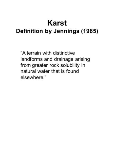 "Karst Definition by Jennings (1985) ""A terrain with distinctive landforms and drainage arising from greater rock solubility in natural water that is found."
