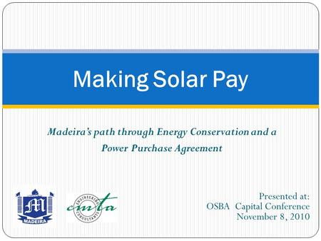 Madeira's path through Energy Conservation and a Power Purchase Agreement Making Solar Pay Presented at: OSBA Capital Conference November 8, 2010.
