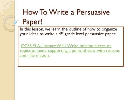 How To Write a Persuasive Paper! In this lesson, we learn the outline of how to organize your ideas to write a 4 th grade level persuasive paper. CCSS.ELA-Literacy.W.4.1.