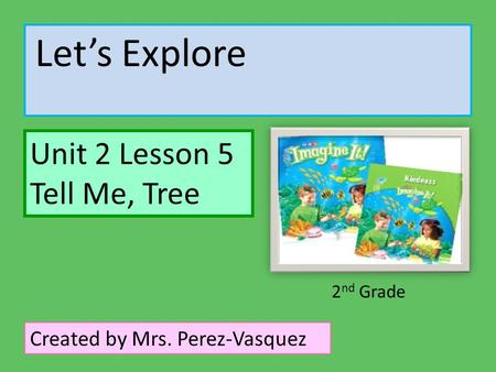 Let's Explore Unit 2 Lesson 5 Tell Me, Tree Created by Mrs. Perez-Vasquez 2 nd Grade.