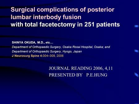 Surgical complications of posterior lumbar interbody fusion with total facetectomy in 251 patients SHINYA OKUDA, M.D., etc… Department of Orthopaedic Surgery,