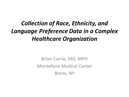 Collection of Race, Ethnicity, and Language Preference Data in a Complex Healthcare Organization Brian Currie, MD, MPH Montefiore Medical Center Bronx,
