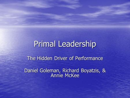 Primal Leadership The Hidden Driver of Performance Daniel Goleman, Richard Boyatzis, & Annie McKee.