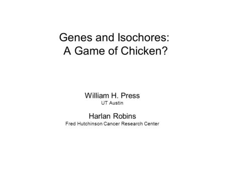 <strong>Genes</strong> <strong>and</strong> Isochores: A Game of Chicken? William H. Press UT Austin Harlan Robins Fred Hutchinson Cancer Research Center.