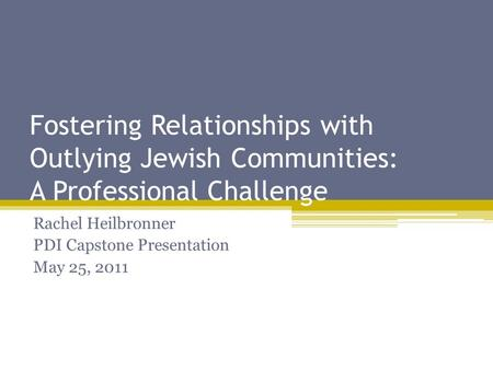 Fostering Relationships with Outlying Jewish Communities: A Professional Challenge Rachel Heilbronner PDI Capstone Presentation May 25, 2011.