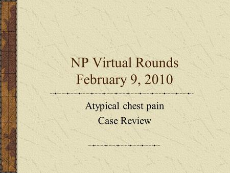 NP Virtual Rounds February 9, 2010 Atypical chest pain Case Review.