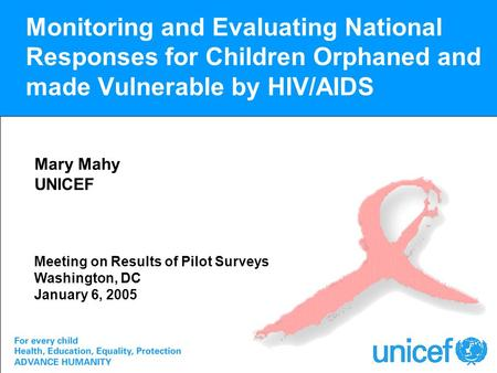 Monitoring and Evaluating National Responses for Children Orphaned and made Vulnerable by HIV/AIDS Mary Mahy UNICEF Meeting on Results of Pilot Surveys.